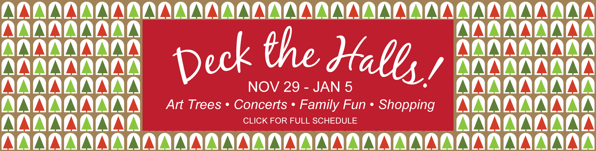 Deck the Halls! — Nov. 29 - Jan. 5 — Art Trees, Concertes, Family Fun & Shopping